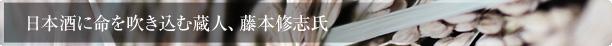 日本酒に命を吹き込む蔵人、藤本修志氏